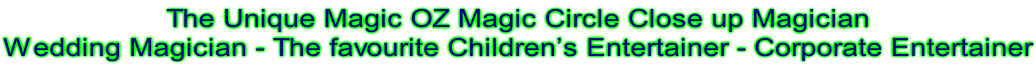 The Unique Magic OZ Magic Circle Close up Magician Wedding Magician - The favourite Children's Entertainer - Corporate Entertainer